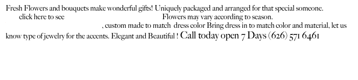 Fresh Flowers and bouquets make wonderful gifts! Uniquely packaged and arranged for that special someone.          click here to see                                                                 Flowers may vary according to season. Wrist corsages and Boutonnieres, custom made to match  dress color Bring dress in to match color and material, let us know type of jewelry for the accents. Elegant and Beautiful ! Call today open 7 Days (626) 571 6461        Rose color meaning